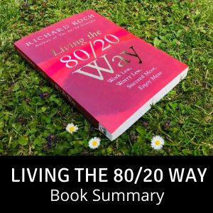 Living the 80/20 Way by Richard Koch - Book Summary